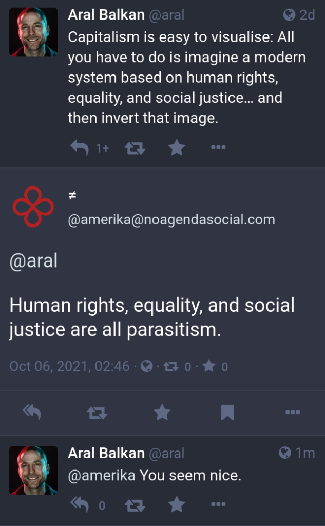 """Screenshot of posts on Mastodon.  My initial post: """"Capitalism is easy to visualise: All you have to do is imagine a modern system based on human rights, equality, and social justice… and then invert that image.""""  Reply from @amerika@noagendasocial.com: """"Human rights, equality, and social justice are all parasitism.""""  Reply from me: """"You seem nice."""""""